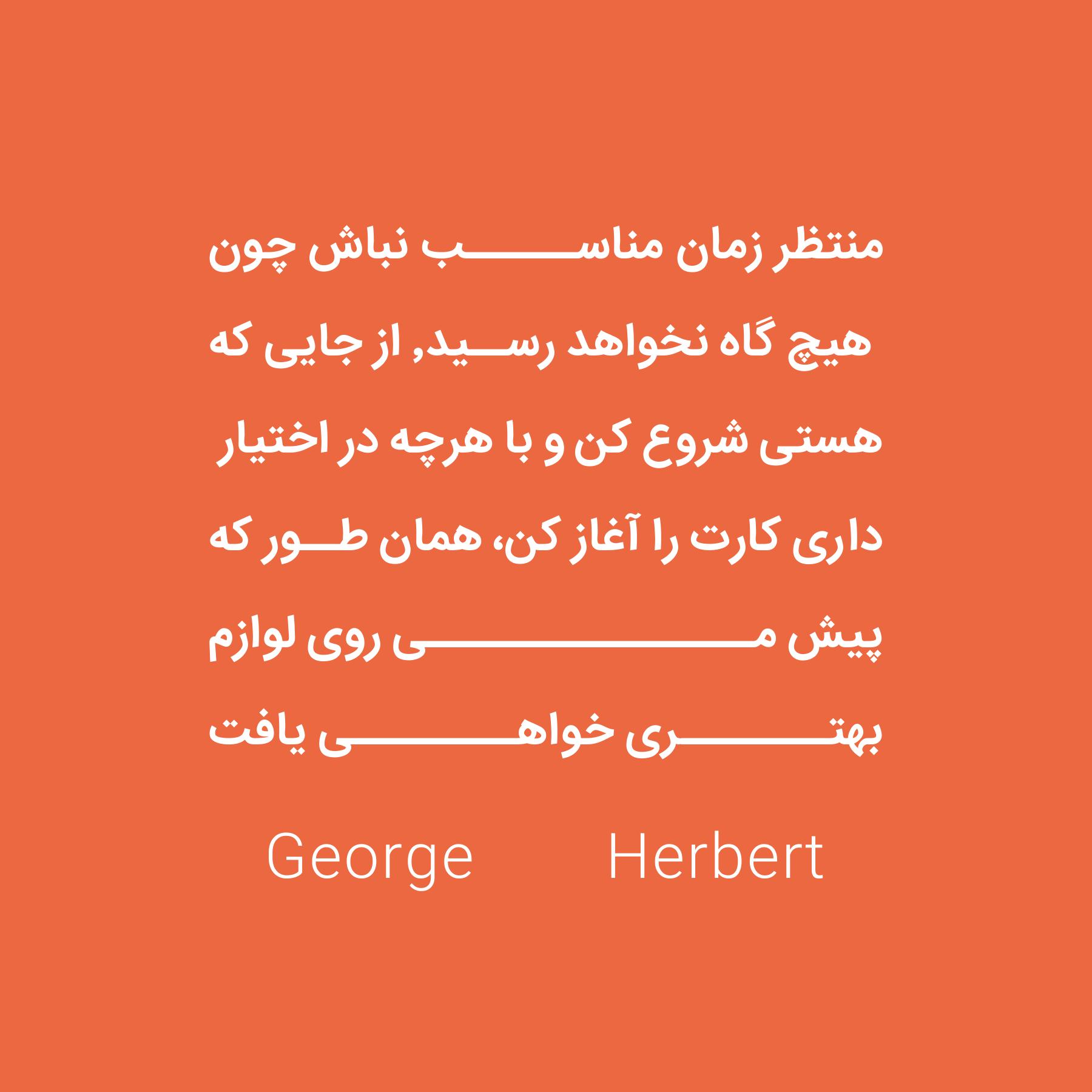 منتظر زمان مناسب نباش چون . هیچ گاه نخواهد رسید٬ از جایی که . هستی شروع کن و با هرچه در اختیار . داری کارت را آغاز کن، همان طور که . پیش می روی لوازم . بهتری خواهی یافت . George Herbert