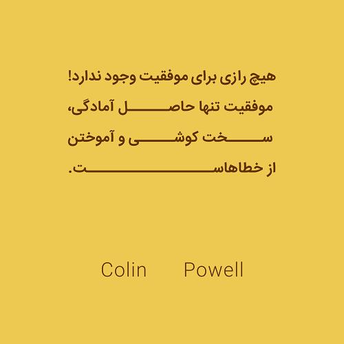 هیچ رازی برای موفقیت وجود ندارد! موفقیت تنها حاصل آمادگی، سخت کوشی و آموختن از خطاهاست. Colin Powell